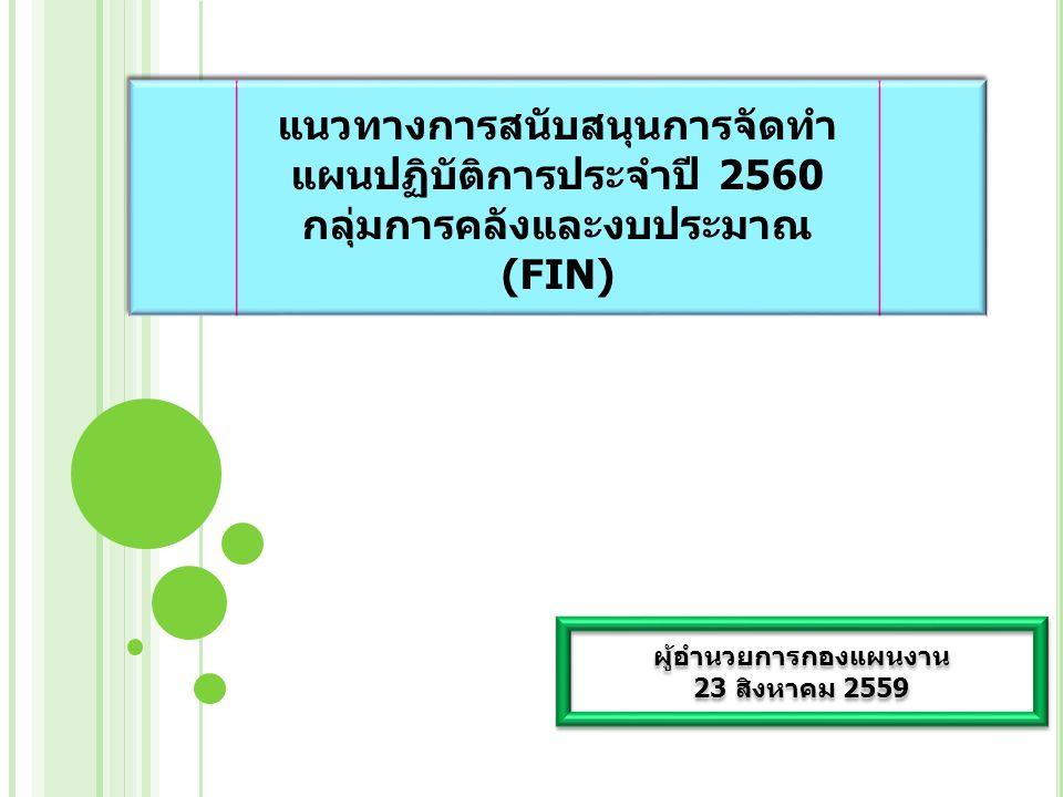 แนวทางการสนับสนุนการจัดทำ แผนปฏิบัติการประจำปี 2560 กลุ่มการคลังและงบประมาณ (FIN) แนวทางการสนับสนุนการจัดทำ แผนปฏิบัติการประจำปี 2560 กลุ่มการคลังและงบประมาณ (FIN) ผู้อำนวยการกองแผนงาน 23 สิงหาคม 2559 ผู้อำนวยการกองแผนงาน 23 สิงหาคม 2559