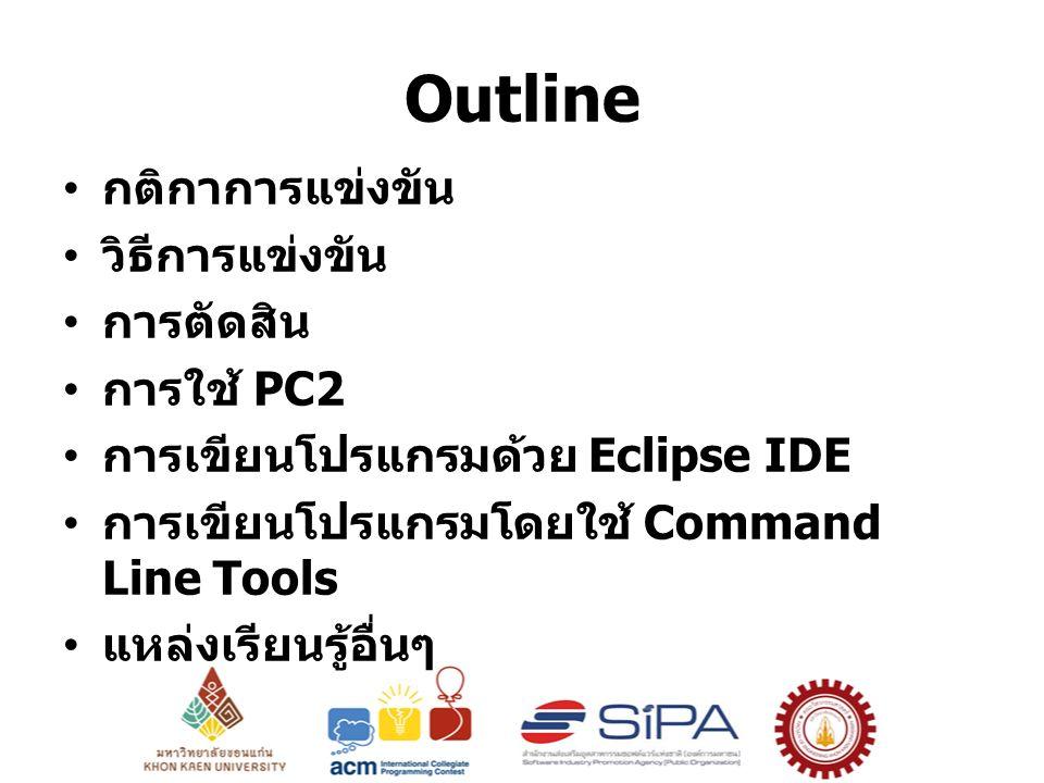 Outline กติกาการแข่งขัน วิธีการแข่งขัน การตัดสิน การใช้ PC2 การเขียนโปรแกรมด้วย Eclipse IDE การเขียนโปรแกรมโดยใช้ Command Line Tools แหล่งเรียนรู้อื่นๆ