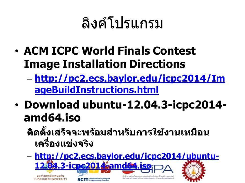 ลิงค์โปรแกรม ACM ICPC World Finals Contest Image Installation Directions –http://pc2.ecs.baylor.edu/icpc2014/Im ageBuildInstructions.htmlhttp://pc2.ecs.baylor.edu/icpc2014/Im ageBuildInstructions.html Download ubuntu-12.04.3-icpc2014- amd64.iso ติดตั้งเสร็จจะพร้อมสำหรับการใช้งานเหมือน เครื่องแข่งจริง –http://pc2.ecs.baylor.edu/icpc2014/ubuntu- 12.04.3-icpc2014-amd64.isohttp://pc2.ecs.baylor.edu/icpc2014/ubuntu- 12.04.3-icpc2014-amd64.iso