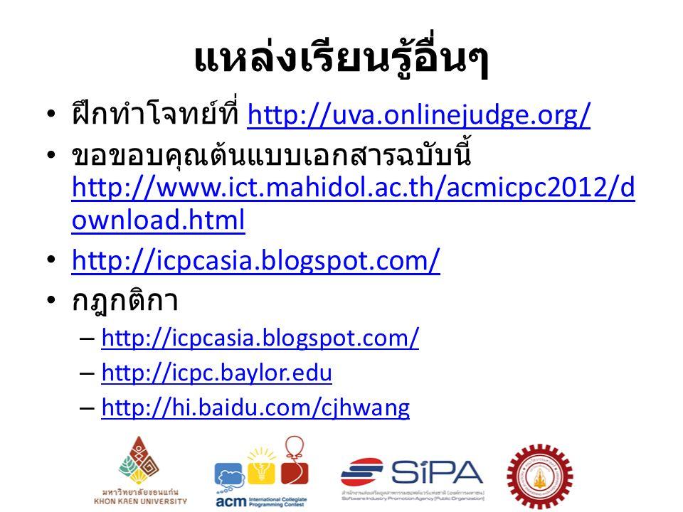 แหล่งเรียนรู้อื่นๆ ฝึกทำโจทย์ที่ http://uva.onlinejudge.org/http://uva.onlinejudge.org/ ขอขอบคุณต้นแบบเอกสารฉบับนี้ http://www.ict.mahidol.ac.th/acmicpc2012/d ownload.html http://www.ict.mahidol.ac.th/acmicpc2012/d ownload.html http://icpcasia.blogspot.com/ กฎกติกา – http://icpcasia.blogspot.com/ http://icpcasia.blogspot.com/ – http://icpc.baylor.edu http://icpc.baylor.edu – http://hi.baidu.com/cjhwang http://hi.baidu.com/cjhwang