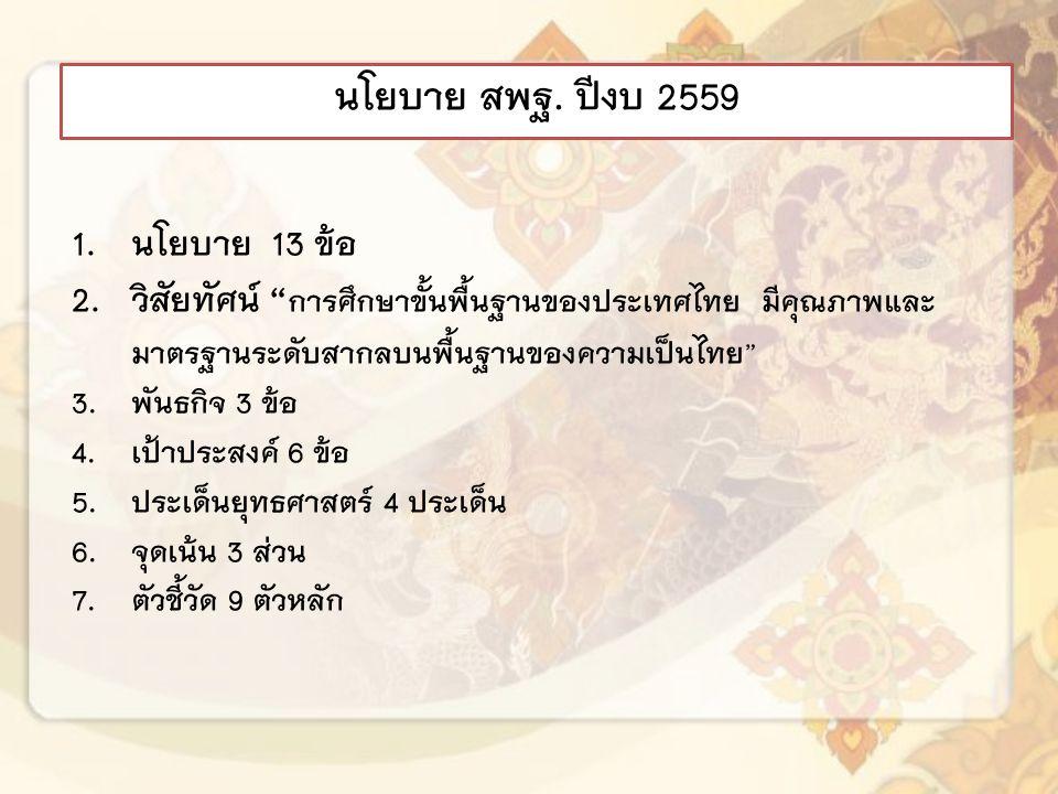 1.นโยบาย 13 ข้อ 2.วิสัยทัศน์ การศึกษาขั้นพื้นฐานของประเทศไทย มีคุณภาพและ มาตรฐานระดับสากลบนพื้นฐานของความเป็นไทย 3.พันธกิจ 3 ข้อ 4.เป้าประสงค์ 6 ข้อ 5.ประเด็นยุทธศาสตร์ 4 ประเด็น 6.จุดเน้น 3 ส่วน 7.ตัวชี้วัด 9 ตัวหลัก นโยบาย สพฐ.