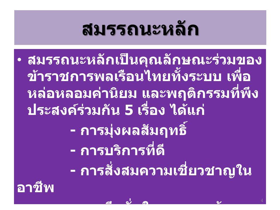 สมรรถนะหลัก สมรรถนะหลักเป็นคุณลักษณะร่วมของ ข้าราชการพลเรือนไทยทั้งระบบ เพื่อ หล่อหลอมค่านิยม และพฤติกรรมที่พึง ประสงค์ร่วมกัน 5 เรื่อง ได้แก่ - การมุ