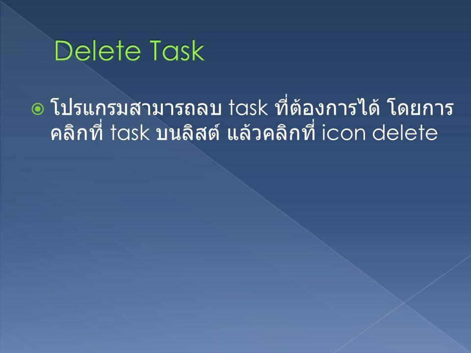  โปรแกรมสามารถลบ task ที่ต้องการได้ โดยการ คลิกที่ task บนลิสต์ แล้วคลิกที่ icon delete