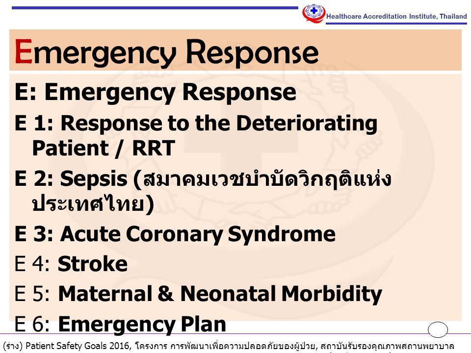 E: Emergency Response E 1: Response to the Deteriorating Patient / RRT E 2: Sepsis ( สมาคมเวชบำบัดวิกฤติแห่ง ประเทศไทย ) E 3: Acute Coronary Syndrome E 4: Stroke E 5: Maternal & Neonatal Morbidity E 6: Emergency Plan Emergency Response ( ร่าง ) Patient Safety Goals 2016, โครงการ การพัฒนาเพื่อความปลอดภัยของผู้ป่วย, สถาบันรับรองคุณภาพสถานพยาบาล ( องค์การมหาชน ), 1 ตุลาคม 2558