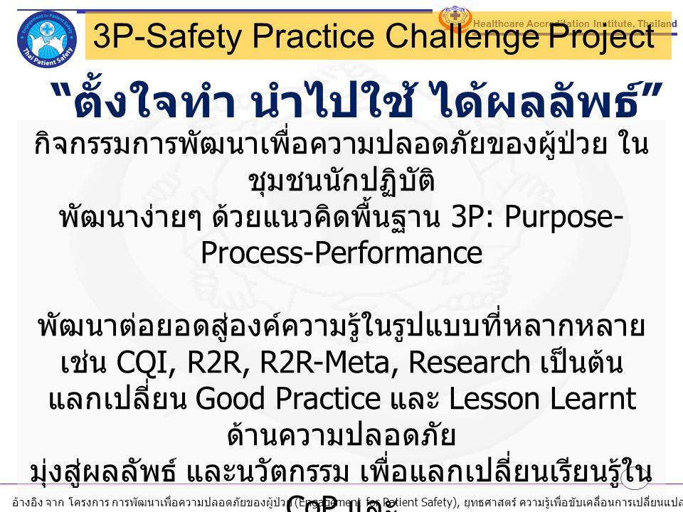 อ้างอิง จาก โครงการ การพัฒนาเพื่อความปลอดภัยของผู้ป่วย (Engagement for Patient Safety), ยุทธศาสตร์ ความรู้เพื่อขับเคลื่อนการเปลี่ยนแปลง, สถาบันรับรองคุณภาพสถานพยาบาล ( องค์การมหาชน ), ตุลาคม 2558 ตั้งใจทำ นำไปใช้ ได้ผลลัพธ์ 3P-Safety Practice Challenge Project กิจกรรมการพัฒนาเพื่อความปลอดภัยของผู้ป่วย ใน ชุมชนนักปฏิบัติ พัฒนาง่ายๆ ด้วยแนวคิดพื้นฐาน 3P: Purpose- Process-Performance พัฒนาต่อยอดสู่องค์ความรู้ในรูปแบบที่หลากหลาย เช่น CQI, R2R, R2R-Meta, Research เป็นต้น แลกเปลี่ยน Good Practice และ Lesson Learnt ด้านความปลอดภัย มุ่งสู่ผลลัพธ์ และนวัตกรรม เพื่อแลกเปลี่ยนเรียนรู้ใน CoP และ 17 th HA National Forum, 4 th Mini conference for Patient Safety, IsQua International Conference 2016 เชิญชวนส่งแผนการดำเนินงานพัฒนาด้วย 3P ใน เดือนธันวาคม 2559