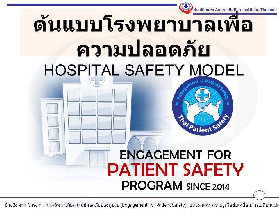 ENGAGEMENT FOR PATIENT SAFETY PROGRAM SINCE 2014 ต้นแบบโรงพยาบาลเพื่อ ความปลอดภัย HOSPITAL SAFETY MODEL อ้างอิง จาก โครงการ การพัฒนาเพื่อความปลอดภัยของผู้ป่วย (Engagement for Patient Safety), ยุทธศาสตร์ ความรู้เพื่อขับเคลื่อนการเปลี่ยนแปลง, สถาบันรับรองคุณภาพสถานพยาบาล ( องค์การมหาชน ), ตุลาคม 2558