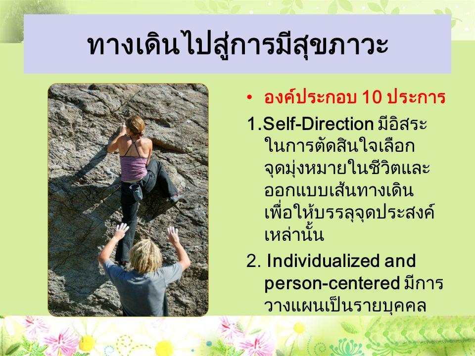 ทางเดินไปสู่การมีสุขภาวะ องค์ประกอบ 10 ประการ 1.Self-Direction มีอิสระ ในการตัดสินใจเลือก จุดมุ่งหมายในชีวิตและ ออกแบบเส้นทางเดิน เพื่อให้บรรลุจุดประสงค์ เหล่านั้น 2.