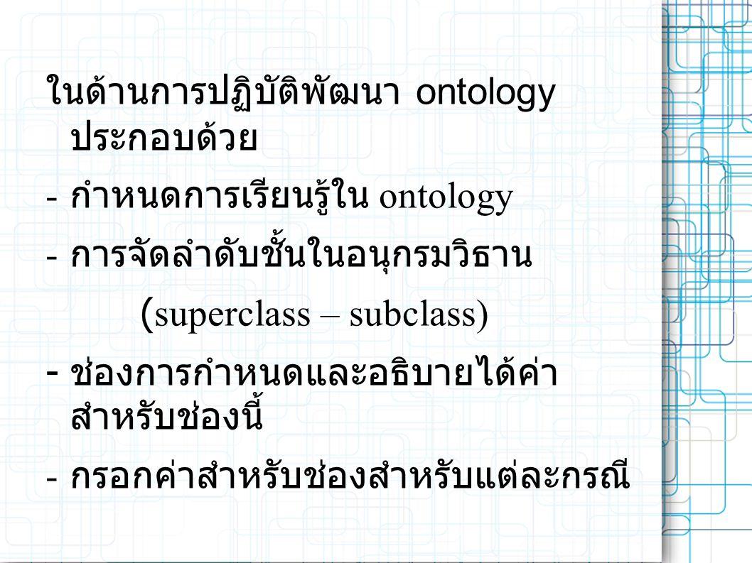 ในด้านการปฏิบัติพัฒนา ontology ประกอบด้วย - กำหนดการเรียนรู้ใน ontology - การจัดลำดับชั้นในอนุกรมวิธาน (superclass – subclass) - ช่องการกำหนดและอธิบายได้ค่า สำหรับช่องนี้ - กรอกค่าสำหรับช่องสำหรับแต่ละกรณี