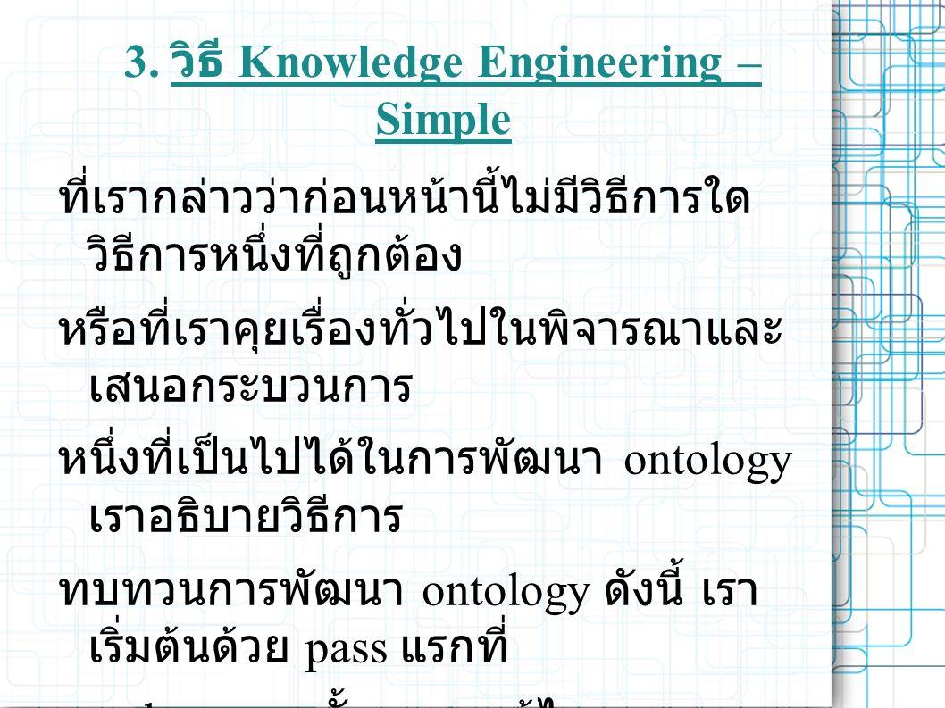 3. วิธี Knowledge Engineering – Simple ที่เรากล่าวว่าก่อนหน้านี้ไม่มีวิธีการใด วิธีการหนึ่งที่ถูกต้อง หรือที่เราคุยเรื่องทั่วไปในพิจารณาและ เสนอกระบวน