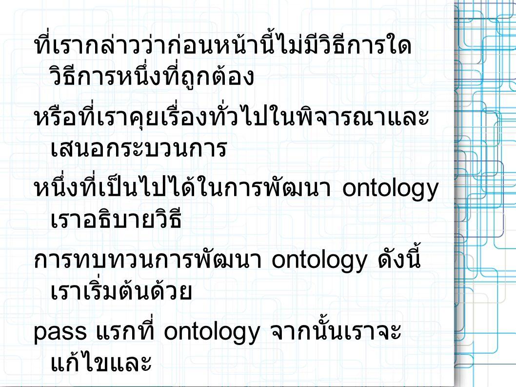 ที่เรากล่าวว่าก่อนหน้านี้ไม่มีวิธีการใด วิธีการหนึ่งที่ถูกต้อง หรือที่เราคุยเรื่องทั่วไปในพิจารณาและ เสนอกระบวนการ หนึ่งที่เป็นไปได้ในการพัฒนา ontology เราอธิบายวิธี การทบทวนการพัฒนา ontology ดังนี้ เราเริ่มต้นด้วย pass แรกที่ ontology จากนั้นเราจะ แก้ไขและ ปรับแต่ง ontology และกรอกข้อมูลใน รายละเอียด ต่างๆ