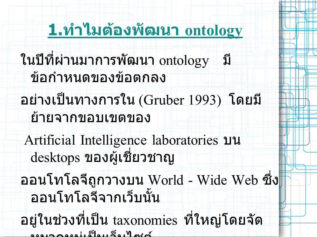 1. ทำไมต้องพัฒนา ontology ในปีที่ผ่านมาการพัฒนา ontology มี ข้อกำหนดของข้อตกลง อย่างเป็นทางการใน (Gruber 1993) โดยมี ย้ายจากขอบเขตของ Artificial Intel
