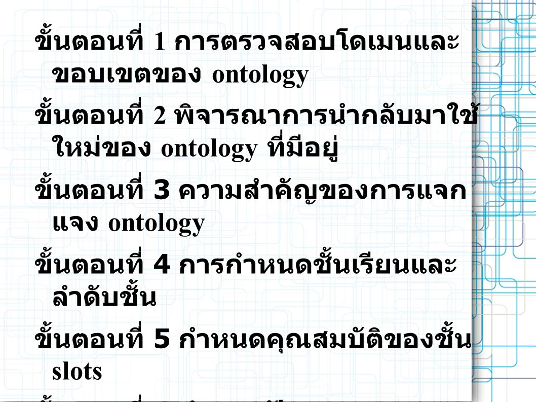 ขั้นตอนที่ 1 การตรวจสอบโดเมนและ ขอบเขตของ ontology ขั้นตอนที่ 2 พิจารณาการนำกลับมาใช้ ใหม่ของ ontology ที่มีอยู่ ขั้นตอนที่ 3 ความสำคัญของการแจก แจง ontology ขั้นตอนที่ 4 การกำหนดชั้นเรียนและ ลำดับชั้น ขั้นตอนที่ 5 กำหนดคุณสมบัติของชั้น slots ขั้นตอนที่ 6 กำหนดปัญหาของ slot ขั้นตอนที่ 7.