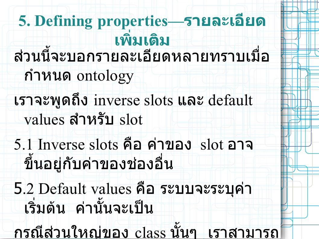5. Defining properties— รายละเอียด เพิ่มเติม ส่วนนี้จะบอกรายละเอียดหลายทราบเมื่อ กำหนด ontology เราจะพูดถึง inverse slots และ default values สำหรับ sl