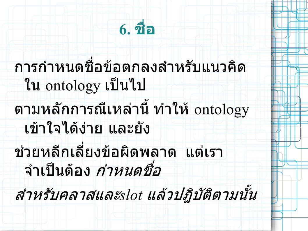 6. ชื่อ การกำหนดชื่อข้อตกลงสำหรับแนวคิด ใน ontology เป็นไป ตามหลักการณืเหล่านี้ ทำให้ ontology เข้าใจได้ง่าย และยัง ช่วยหลีกเลี่ยงข้อผิดพลาด แต่เรา จำ