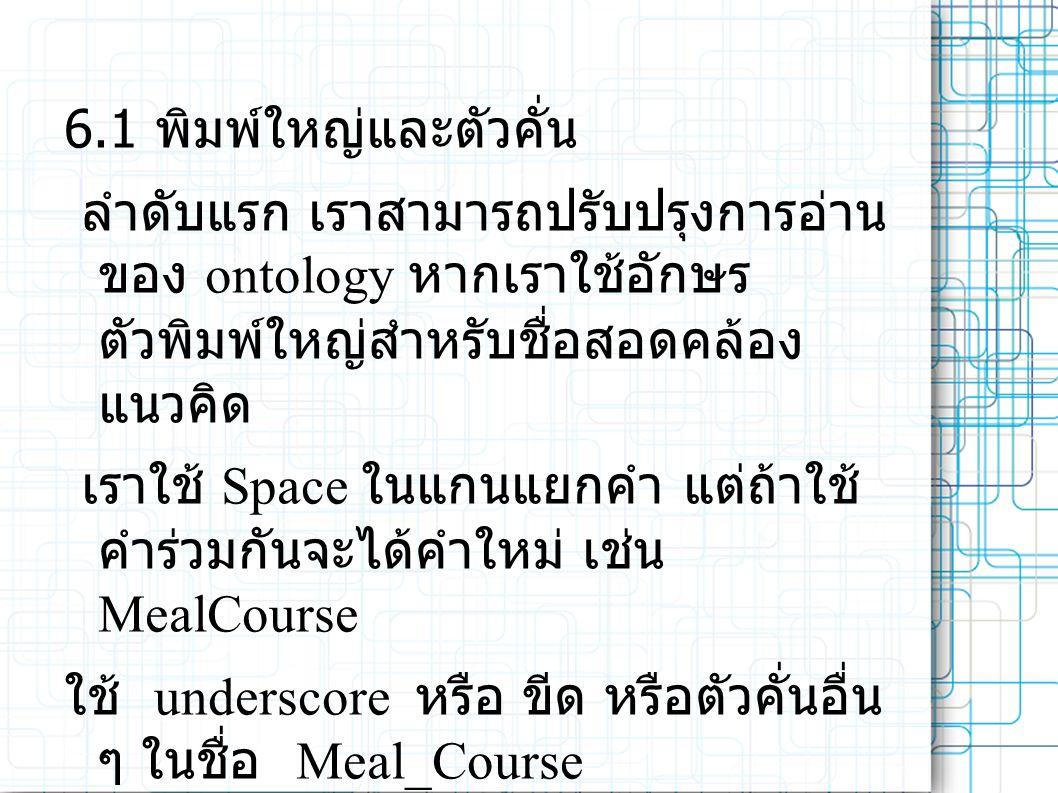 6.1 พิมพ์ใหญ่และตัวคั่น ลำดับแรก เราสามารถปรับปรุงการอ่าน ของ ontology หากเราใช้อักษร ตัวพิมพ์ใหญ่สำหรับชื่อสอดคล้อง แนวคิด เราใช้ Space ในแกนแยกคำ แต่ถ้าใช้ คำร่วมกันจะได้คำใหม่ เช่น MealCourse ใช้ underscore หรือ ขีด หรือตัวคั่นอื่น ๆ ในชื่อ Meal_Course