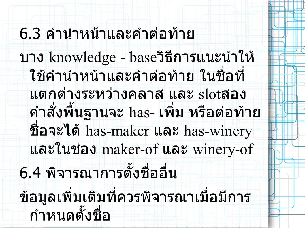 6.3 คำนำหน้าและคำต่อท้าย บาง knowledge - base วิธีการแนะนำให้ ใช้คำนำหน้าและคำต่อท้าย ในชื่อที่ แตกต่างระหว่างคลาส และ slot สอง คำสั่งพื้นฐานจะ has- เพิ่ม หรือต่อท้าย ชื่อจะได้ has-maker และ has-winery และในช่อง maker-of และ winery-of 6.4 พิจารณาการตั้งชื่ออื่น ข้อมูลเพิ่มเติมที่ควรพิจารณาเมื่อมีการ กำหนดตั้งชื่อ