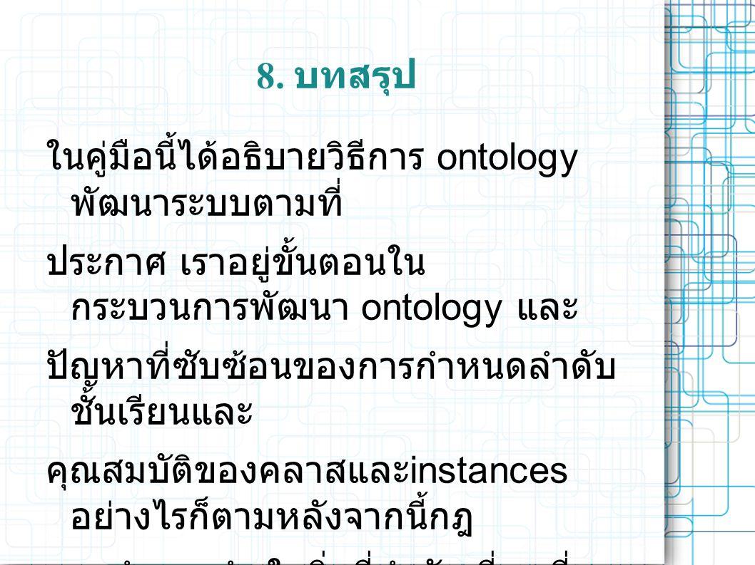 8. บทสรุป ในคู่มือนี้ได้อธิบายวิธีการ ontology พัฒนาระบบตามที่ ประกาศ เราอยู่ขั้นตอนใน กระบวนการพัฒนา ontology และ ปัญหาที่ซับซ้อนของการกำหนดลำดับ ชั้