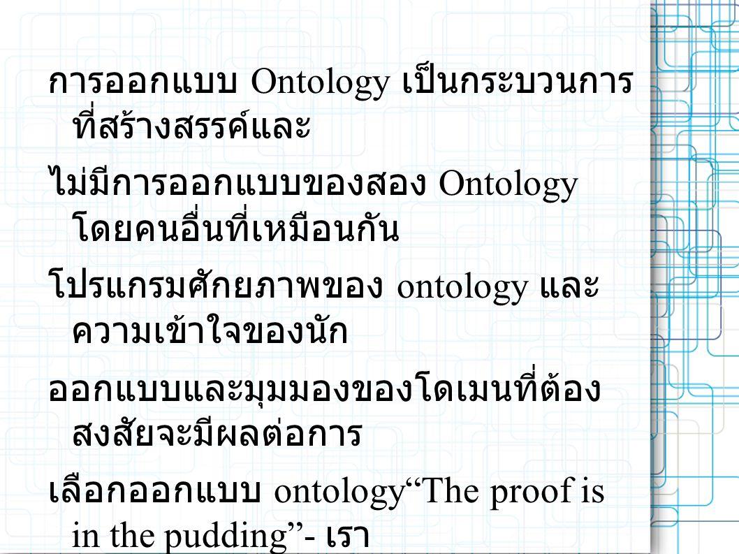 การออกแบบ Ontology เป็นกระบวนการ ที่สร้างสรรค์และ ไม่มีการออกแบบของสอง Ontology โดยคนอื่นที่เหมือนกัน โปรแกรมศักยภาพของ ontology และ ความเข้าใจของนัก ออกแบบและมุมมองของโดเมนที่ต้อง สงสัยจะมีผลต่อการ เลือกออกแบบ ontology The proof is in the pudding - เรา สามารถประเมินคุณภาพของ ontology ของเราเท่านั้นโดยใช้ ในงานที่เราออกแบบนั้น