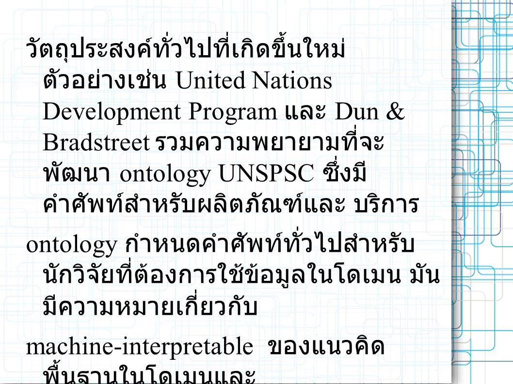 วัตถุประสงค์ทั่วไปที่เกิดขึ้นใหม่ ตัวอย่างเช่น United Nations Development Program และ Dun & Bradstreet รวมความพยายามที่จะ พัฒนา ontology UNSPSC ซึ่งมี คำศัพท์สำหรับผลิตภัณฑ์และ บริการ ontology กำหนดคำศัพท์ทั่วไปสำหรับ นักวิจัยที่ต้องการใช้ข้อมูลในโดเมน มัน มีความหมายเกี่ยวกับ machine-interpretable ของแนวคิด พื้นฐานในโดเมนและ ความสัมพันธ์ของพวกเขา