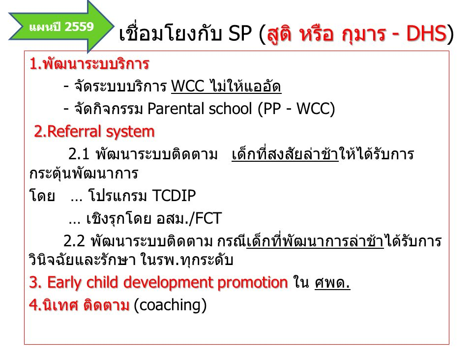 สูติ หรือ กุมาร - DHS เชื่อมโยงกับ SP (สูติ หรือ กุมาร - DHS) 1.พัฒนาระบบริการ - จัดระบบบริการ WCC ไม่ให้แออัด - จัดกิจกรรม Parental school (PP - WCC) 2.Referral system 2.1 พัฒนาระบบติดตาม เด็กที่สงสัยล่าช้าให้ได้รับการ กระตุ้นพัฒนาการ โดย … โปรแกรม TCDIP … เชิงรุกโดย อสม./FCT 2.2 พัฒนาระบบติดตาม กรณีเด็กที่พัฒนาการล่าช้าได้รับการ วินิจฉัยและรักษา ในรพ.ทุกระดับ 3.