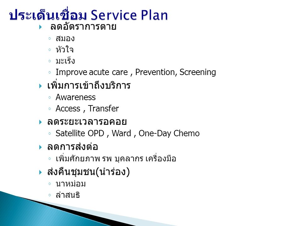  ลดอัตราการตาย ◦ สมอง ◦ หัวใจ ◦ มะเร็ง ◦ Improve acute care, Prevention, Screening  เพิ่มการเข้าถึงบริการ ◦ Awareness ◦ Access, Transfer  ลดระยะเวลารอคอย ◦ Satellite OPD, Ward, One-Day Chemo  ลดการส่งต่อ ◦ เพิ่มศักยภาพ รพ บุคลากร เครื่องมือ  ส่งคืนชุมชน(นำร่อง) ◦ นาหม่อม ◦ ลำสนธิ