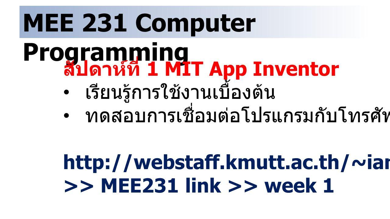 MEE 231 Computer Programming สัปดาห์ที่ 1 MIT App Inventor เรียนรู้การใช้งานเบื้องต้น ทดสอบการเชื่อมต่อโปรแกรมกับโทรศัพท์มือถือ http://webstaff.kmutt.