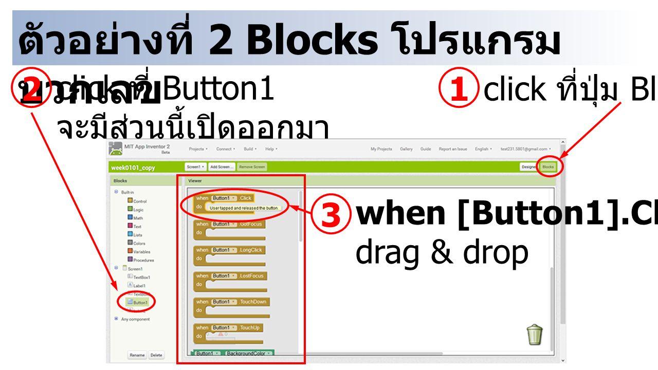ตัวอย่างที่ 2 Blocks โปรแกรม บวกเลข 1 click ที่ปุ่ม Blocks 2 click ที่ Button1 จะมีส่วนนี้เปิดออกมา 3 when [Button1].Click drag & drop