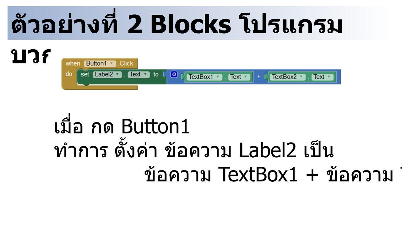 ตัวอย่างที่ 2 Blocks โปรแกรม บวกเลข เมื่อ กด Button1 ทำการตั้งค่า ข้อความ Label2 เป็น ข้อความ TextBox1 + ข้อความ TextBox2