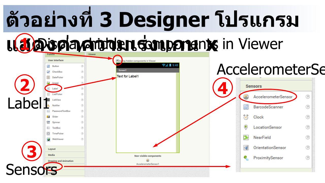 ตัวอย่างที่ 3 Designer โปรแกรม แสดงค่าความเร่งแกน x 1 Display hidden components in Viewer 2 Label1 3 Sensors 4 AccelerometerSensor1