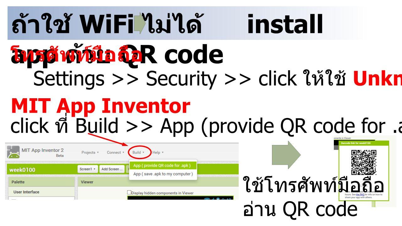 ถ้าใช้ WiFi ไม่ได้ install app ด้วย QR code โทรศัพท์มือถือ Settings >> Security >> click ให้ใช้ Unknown sources ได้ MIT App Inventor click ที่ Build >