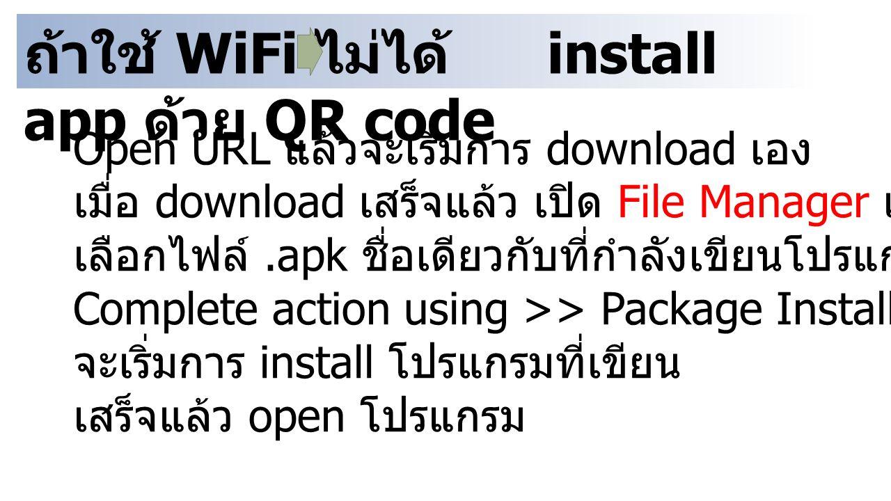 ถ้าใช้ WiFi ไม่ได้ install app ด้วย QR code Open URL แล้วจะเริ่มการ download เอง เมื่อ download เสร็จแล้ว เปิด File Manager เช่น ES Explorer เลือกไฟล์