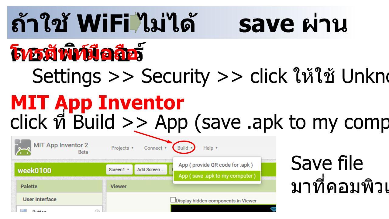 ถ้าใช้ WiFi ไม่ได้ save ผ่าน คอมพิวเตอร์ โทรศัพท์มือถือ Settings >> Security >> click ให้ใช้ Unknown sources ได้ MIT App Inventor click ที่ Build >> A
