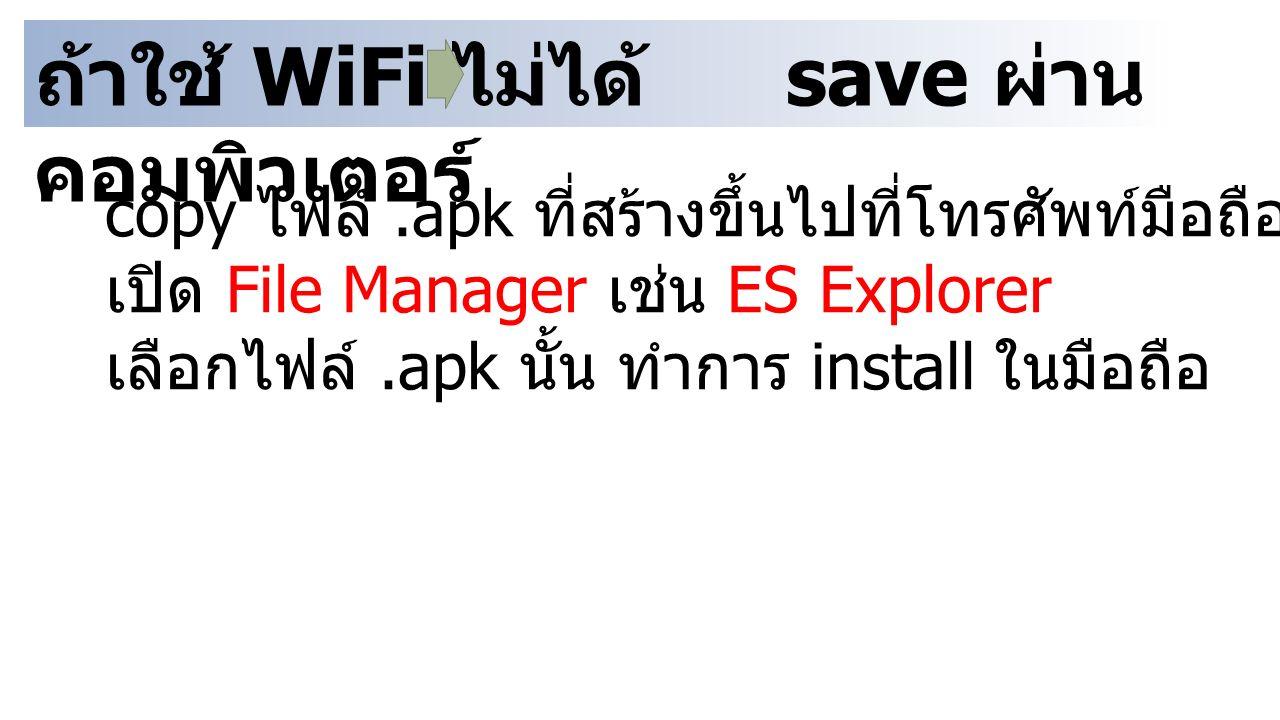 ถ้าใช้ WiFi ไม่ได้ save ผ่าน คอมพิวเตอร์ copy ไฟล์.apk ที่สร้างขึ้นไปที่โทรศัพท์มือถือ เปิด File Manager เช่น ES Explorer เลือกไฟล์.apk นั้น ทำการ ins