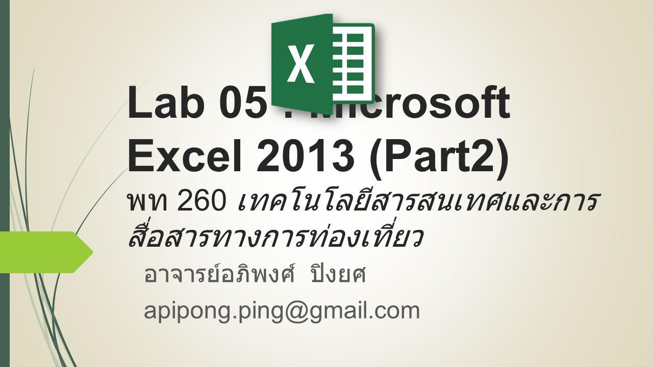 Lab 05 : Microsoft Excel 2013 (Part2) พท 260 เทคโนโลยีสารสนเทศและการ สื่อสารทางการท่องเที่ยว อาจารย์อภิพงศ์ ปิงยศ apipong.ping@gmail.com