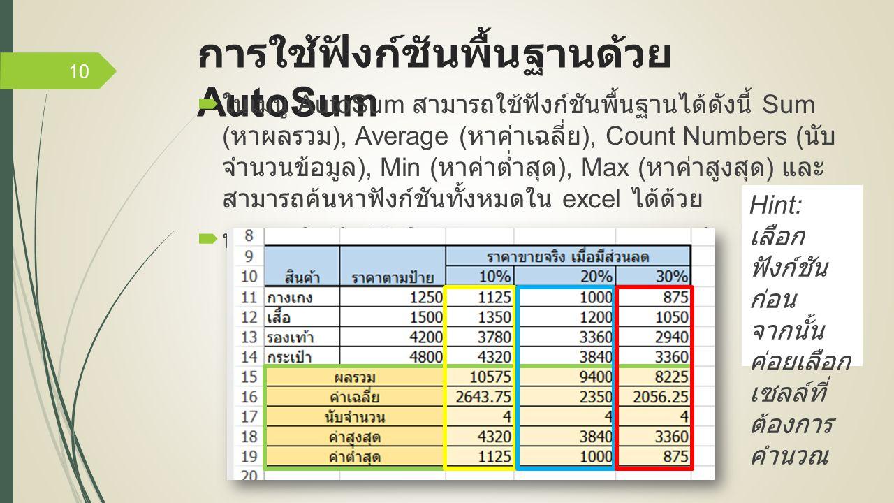 การใช้ฟังก์ชันพื้นฐานด้วย AutoSum  ในเมนู AutoSum สามารถใช้ฟังก์ชันพื้นฐานได้ดังนี้ Sum ( หาผลรวม ), Average ( หาค่าเฉลี่ย ), Count Numbers ( นับ จำนวนข้อมูล ), Min ( หาค่าต่ำสุด ), Max ( หาค่าสูงสุด ) และ สามารถค้นหาฟังก์ชันทั้งหมดใน excel ได้ด้วย  ทดลองใช้ฟังก์ชันใน AutoSum คำนวณตามรูป 10 Hint: เลือก ฟังก์ชัน ก่อน จากนั้น ค่อยเลือก เซลล์ที่ ต้องการ คำนวณ
