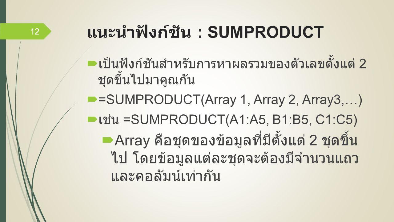 แนะนำฟังก์ชัน : SUMPRODUCT  เป็นฟังก์ชันสำหรับการหาผลรวมของตัวเลขตั้งแต่ 2 ชุดขึ้นไปมาคูณกัน  =SUMPRODUCT(Array 1, Array 2, Array3,…)  เช่น =SUMPRODUCT(A1:A5, B1:B5, C1:C5)  Array คือชุดของข้อมูลที่มีตั้งแต่ 2 ชุดขึ้น ไป โดยข้อมูลแต่ละชุดจะต้องมีจำนวนแถว และคอลัมน์เท่ากัน 12