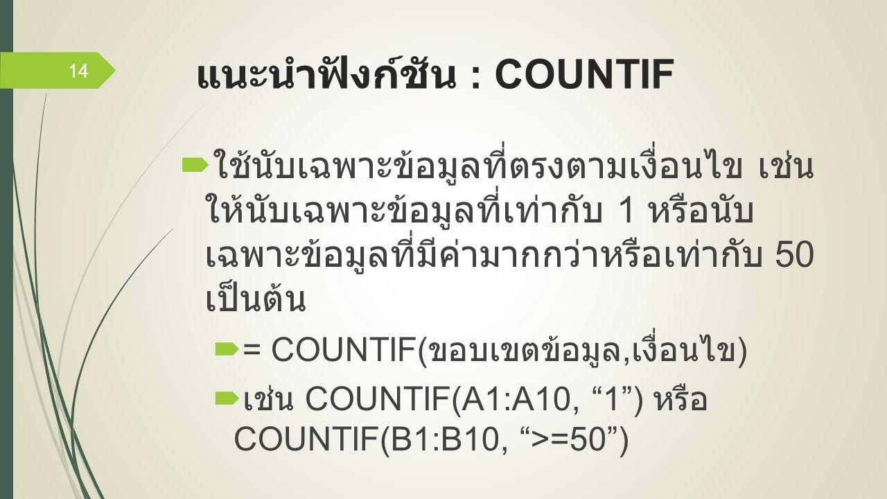 แนะนำฟังก์ชัน : COUNTIF  ใช้นับเฉพาะข้อมูลที่ตรงตามเงื่อนไข เช่น ให้นับเฉพาะข้อมูลที่เท่ากับ 1 หรือนับ เฉพาะข้อมูลที่มีค่ามากกว่าหรือเท่ากับ 50 เป็นต้น  = COUNTIF( ขอบเขตข้อมูล, เงื่อนไข )  เช่น COUNTIF(A1:A10, 1 ) หรือ COUNTIF(B1:B10, >=50 ) 14
