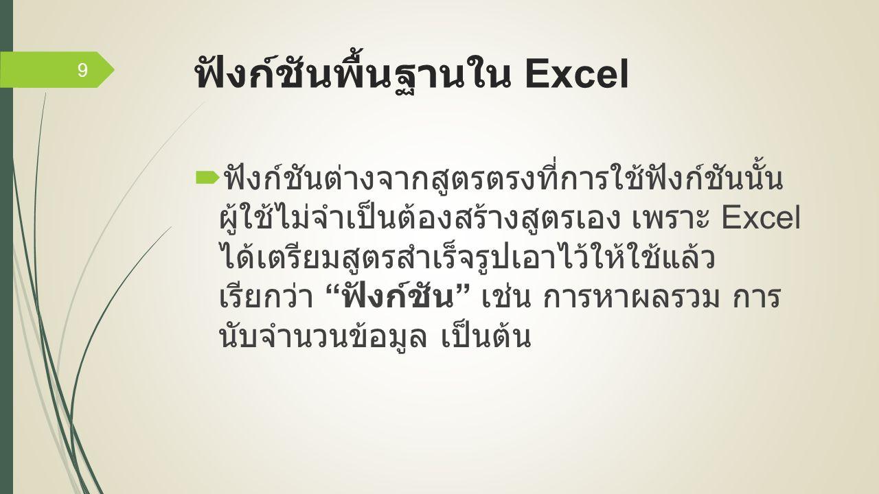 ฟังก์ชันพื้นฐานใน Excel  ฟังก์ชันต่างจากสูตรตรงที่การใช้ฟังก์ชันนั้น ผู้ใช้ไม่จำเป็นต้องสร้างสูตรเอง เพราะ Excel ได้เตรียมสูตรสำเร็จรูปเอาไว้ให้ใช้แล้ว เรียกว่า ฟังก์ชัน เช่น การหาผลรวม การ นับจำนวนข้อมูล เป็นต้น 9