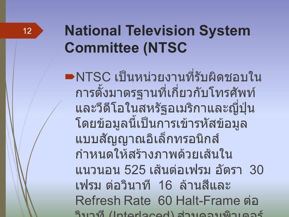 National Television System Committee (NTSC  NTSC เป็นหน่วยงานที่รับผิดชอบใน การตั้งมาตรฐานที่เกี่ยวกับโทรศัพท์ และวีดีโอในสหรัฐอเมริกาและญี่ปุ่น โดยข
