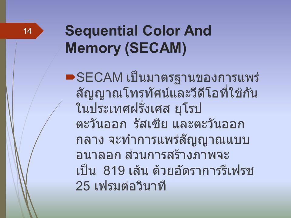 Sequential Color And Memory (SECAM)  SECAM เป็นมาตรฐานของการแพร่ สัญญาณโทรทัศน์และวีดีโอที่ใช้กัน ในประเทศฝรั่งเศส ยุโรป ตะวันออก รัสเซีย และตะวันออก กลาง จะทำการแพร่สัญญาณแบบ อนาลอก ส่วนการสร้างภาพจะ เป็น 819 เส้น ด้วยอัตราการรีเฟรช 25 เฟรมต่อวินาที 14