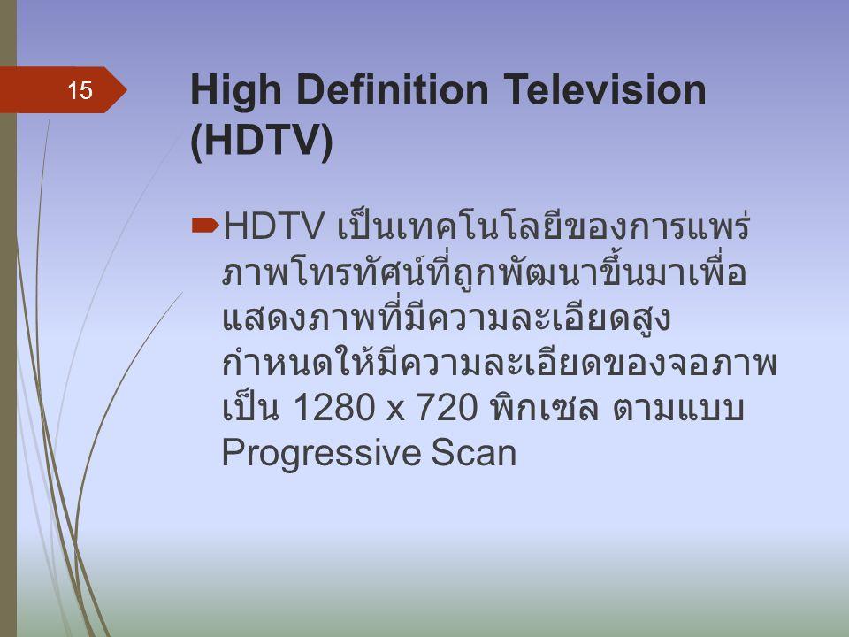 High Definition Television (HDTV)  HDTV เป็นเทคโนโลยีของการแพร่ ภาพโทรทัศน์ที่ถูกพัฒนาขึ้นมาเพื่อ แสดงภาพที่มีความละเอียดสูง กำหนดให้มีความละเอียดของ