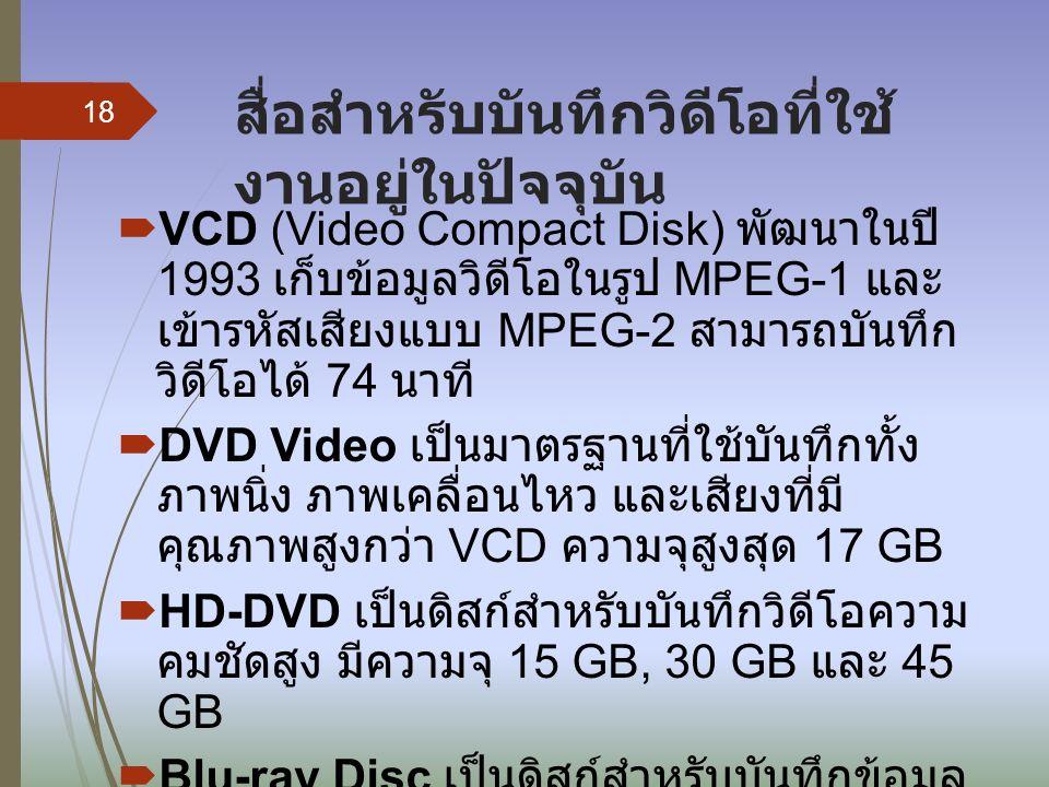 สื่อสำหรับบันทึกวิดีโอที่ใช้ งานอยู่ในปัจจุบัน  VCD (Video Compact Disk) พัฒนาในปี 1993 เก็บข้อมูลวิดีโอในรูป MPEG-1 และ เข้ารหัสเสียงแบบ MPEG-2 สามา