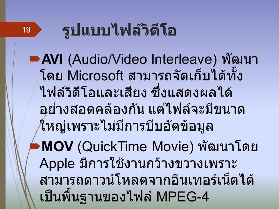 รูปแบบไฟล์วิดีโอ  AVI (Audio/Video Interleave) พัฒนา โดย Microsoft สามารถจัดเก็บได้ทั้ง ไฟล์วิดีโอและเสียง ซึ่งแสดงผลได้ อย่างสอดคล้องกัน แต่ไฟล์จะมีขนาด ใหญ่เพราะไม่มีการบีบอัดข้อมูล  MOV (QuickTime Movie) พัฒนาโดย Apple มีการใช้งานกว้างขวางเพราะ สามารถดาวน์โหลดจากอินเทอร์เน็ตได้ เป็นพื้นฐานของไฟล์ MPEG-4 19