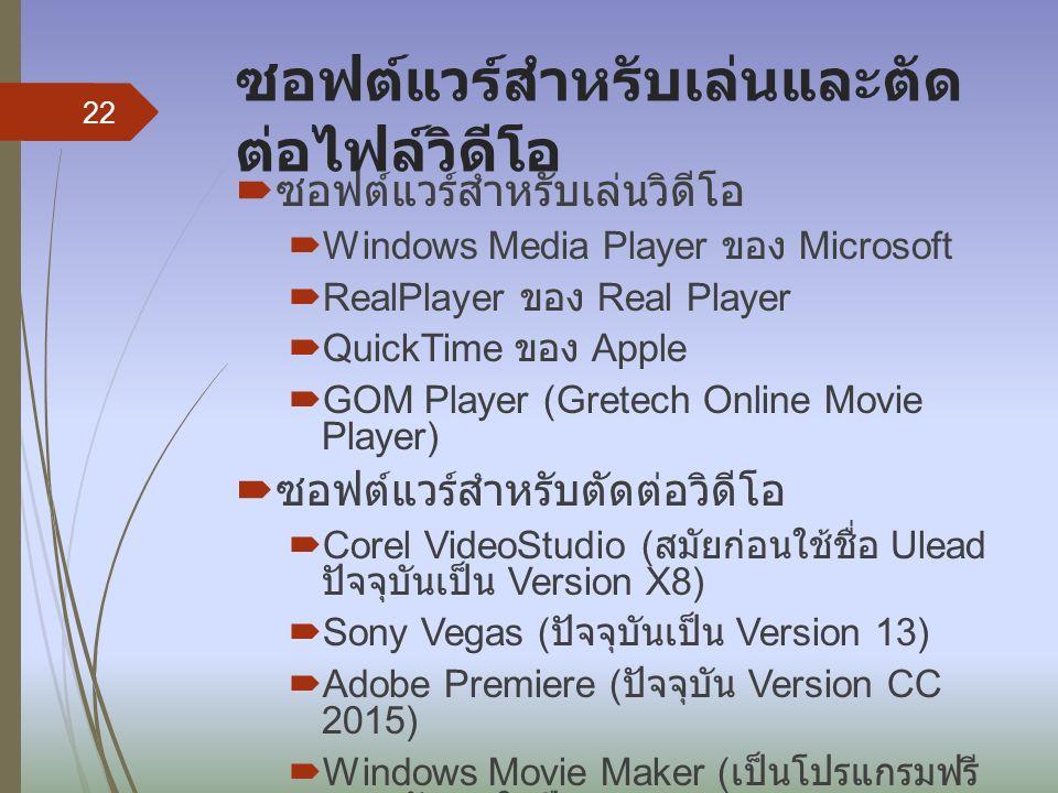 ซอฟต์แวร์สำหรับเล่นและตัด ต่อไฟล์วิดีโอ  ซอฟต์แวร์สำหรับเล่นวิดีโอ  Windows Media Player ของ Microsoft  RealPlayer ของ Real Player  QuickTime ของ Apple  GOM Player (Gretech Online Movie Player)  ซอฟต์แวร์สำหรับตัดต่อวิดีโอ  Corel VideoStudio ( สมัยก่อนใช้ชื่อ Ulead ปัจจุบันเป็น Version X8)  Sony Vegas ( ปัจจุบันเป็น Version 13)  Adobe Premiere ( ปัจจุบัน Version CC 2015)  Windows Movie Maker ( เป็นโปรแกรมฟรี หยุดพัฒนาในปี 2012) 22
