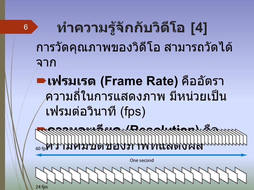 ทำความรู้จักกับวิดีโอ [4] การวัดคุณภาพของวิดีโอ สามารถวัดได้ จาก  เฟรมเรต (Frame Rate) คืออัตรา ความถี่ในการแสดงภาพ มีหน่วยเป็น เฟรมต่อวินาที (fps)  ความละเอียด (Resolution) คือ ความคมชัดของภาพที่แสดงผล 6