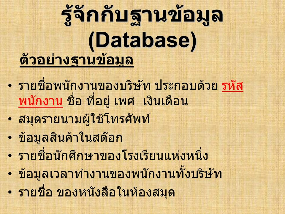รู้จักกับฐานข้อมูล (Database) รายชื่อพนักงานของบริษัท ประกอบด้วย รหัส พนักงาน ชื่อ ที่อยู่ เพศ เงินเดือน สมุดรายนามผู้ใช้โทรศัพท์ รหัส ชื่อ เบอร์โทร ที่ อยู่ ข้อมูลสินค้าในสต๊อก รหัสสินค้า ชื่อสินค้า ราคา จำนวน วันหมดอายุ รายชื่อนักศึกษาของโรงเรียนแห่งหนึ่ง รหัส นักศึกษา ชื่อ ที่อยู่ เบอร์โทร ปีที่เข้า เรียน ข้อมูลเวลาทำงานของพนักงานทั้งบริษัท รหัสเข้า งาน รหัสพนักงาน เวลาเข้างาน เวลา ออกงาน รายชื่อ ของหนังสือในห้องสมุด รหัสหนังสือ ชื่อ หนังสือ หมวดหมู่ ตัวอย่างฐานข้อมูล