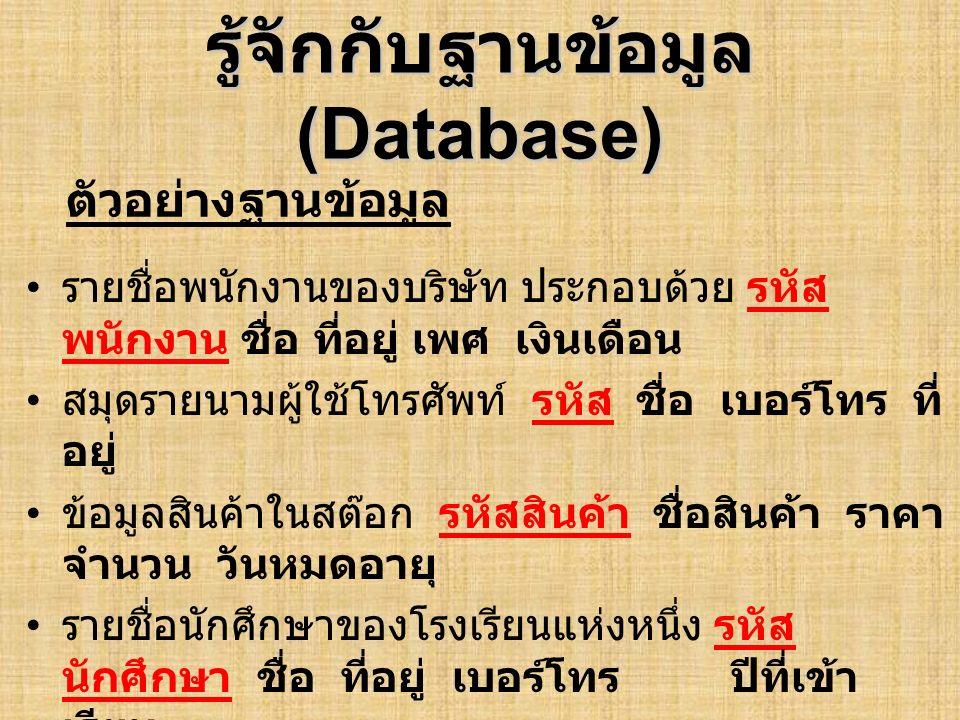 รู้จักกับฐานข้อมูล (Database) ตัวอย่าง Database ที่แสดงรายชื่อพนักงานของ บริษัทแห่งหนึ่ง Field ( ฟิลด์ ) หมายถึงรายละเอียดย่อย ๆ เช่น ชื่อ, เบอร์โทรศัพท์, เงินเดือนเป็นต้น Record ( เร็คคอร์ด ) หมายถึง รายละเอียดหรือ ประวัติของบุคคลหนึ่ง ๆ ได้แก่ ชื่อ ที่อยู่ เบอร์โทรศัพท์ เงินเดือน (Record อาจ ประกอบด้วยหลาย ๆ Field) Table ( เทเบิล ) หมายถึง รายละเอียดหรือประวัติ ของพนักงานทั้งบริษัท (Table อาจประกอบด้วย หลาย ๆ Record) Relational Database ( รีเรชั่นนอล ดาต้าเบส ) หมายถึง Database ประเภทหนึ่ง ซึ่งแสดง ความสัมพันธ์ระหว่าง Table คำศัพท์ที่ควรทราบ