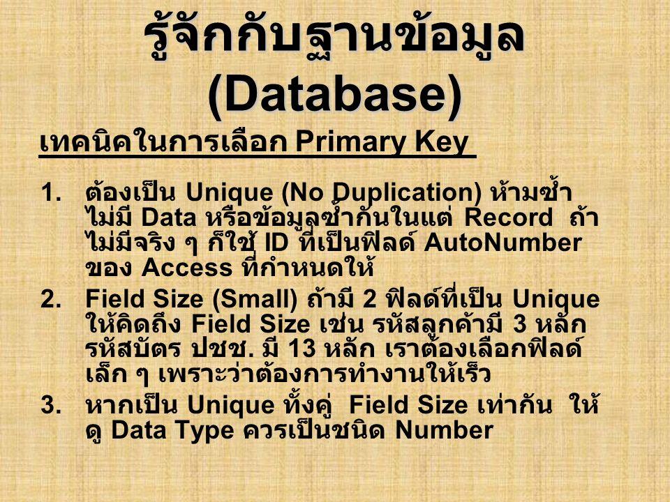 รู้จักกับฐานข้อมูล (Database) 1. ต้องเป็น Unique (No Duplication) ห้ามซ้ำ ไม่มี Data หรือข้อมูลซ้ำกันในแต่ Record ถ้า ไม่มีจริง ๆ ก็ใช้ ID ที่เป็นฟิลด
