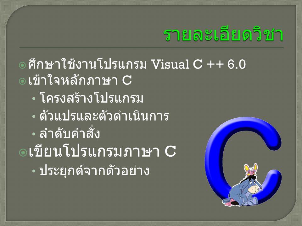  ศึกษาใช้งานโปรแกรม Visual C ++ 6.0  เข้าใจหลักภาษา C โครงสร้างโปรแกรม ตัวแปรและตัวดำเนินการ ลำดับคำสั่ง  เขียนโปรแกรมภาษา C ประยุกต์จากตัวอย่าง