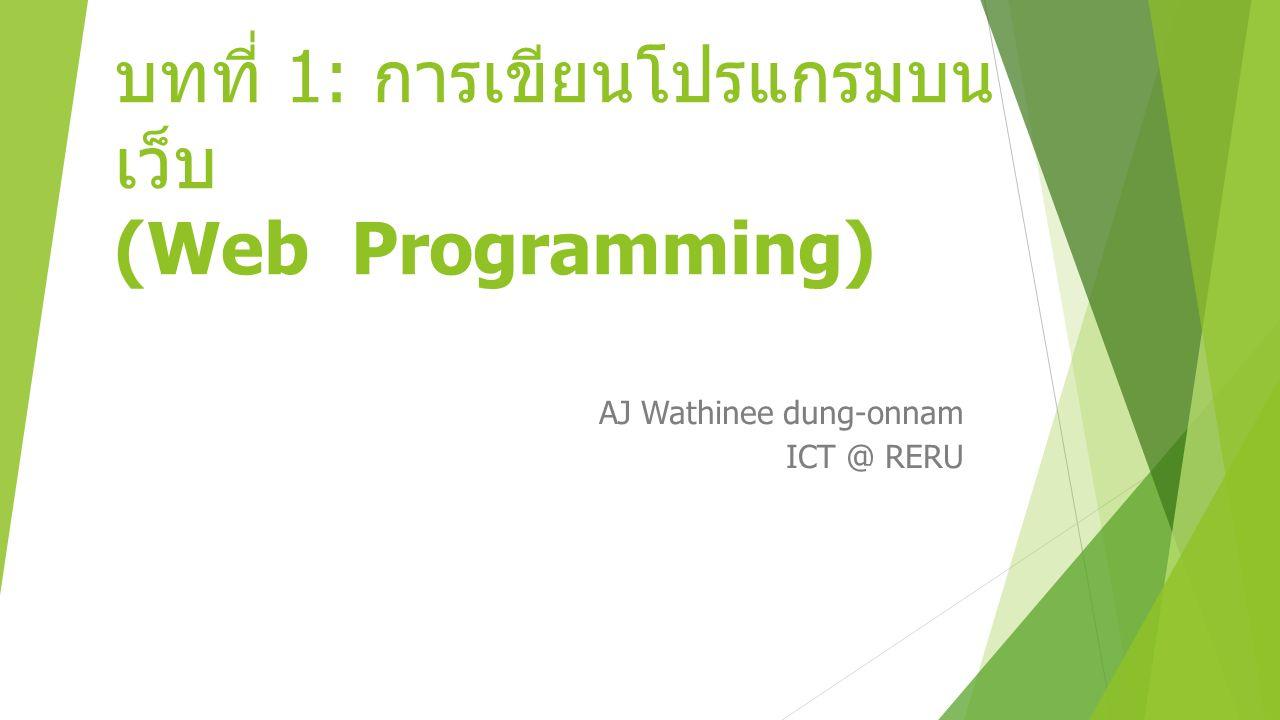 บทที่ 1: การเขียนโปรแกรมบน เว็บ (Web Programming) AJ Wathinee dung-onnam ICT @ RERU